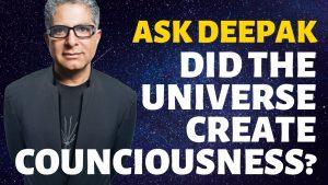 Ask Deepak – Did the Universe Create Counciousness? – Deepak Chopra