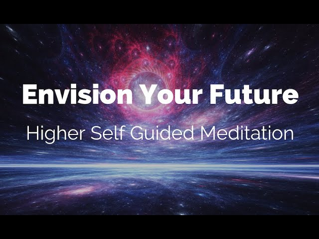 Envision Your Future  – Higher Self Guided Meditation